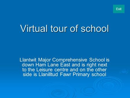 Exit Virtual tour of school Llantwit Major Comprehensive School is down Ham Lane East and is right next to the Leisure centre and on the other side is.