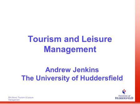 BA (Hons) Tourism & Leisure Management Tourism and Leisure Management Andrew Jenkins The University of Huddersfield.
