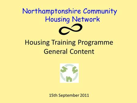 Northamptonshire Community Housing Network Housing Training Programme General Content 15th September 2011.