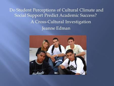 Do Student Perceptions of Cultural Climate and Social Support Predict Academic Success? A Cross-Cultural Investigation Jeanne Edman.