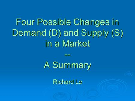 Four Possible Changes in Demand (D) and Supply (S) in a Market -- A Summary Richard Le.