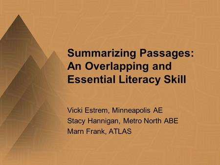 Summarizing Passages: An Overlapping and Essential Literacy Skill Vicki Estrem, Minneapolis AE Stacy Hannigan, Metro North ABE Marn Frank, ATLAS.