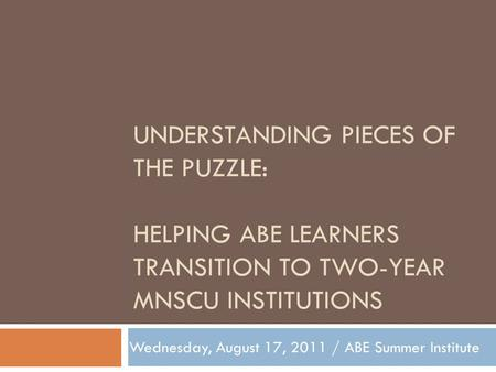 UNDERSTANDING PIECES OF THE PUZZLE: HELPING ABE LEARNERS TRANSITION TO TWO-YEAR MNSCU INSTITUTIONS Wednesday, August 17, 2011 / ABE Summer Institute.