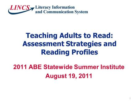 Teaching Adults to Read: Assessment Strategies and Reading Profiles 2011 ABE Statewide Summer Institute August 19, 2011 1.