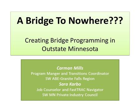 A Bridge To Nowhere??? Creating Bridge Programming in Outstate Minnesota Carman Mills Program Manger and Transitions Coordinator SW ABE-Granite Falls Region.