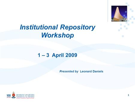 1 Institutional Repository Workshop 1 – 3 April 2009 Presented by Leonard Daniels.