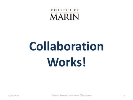 Collaboration Works! 10/20/20101 Planning Research Institutional Effectiveness.