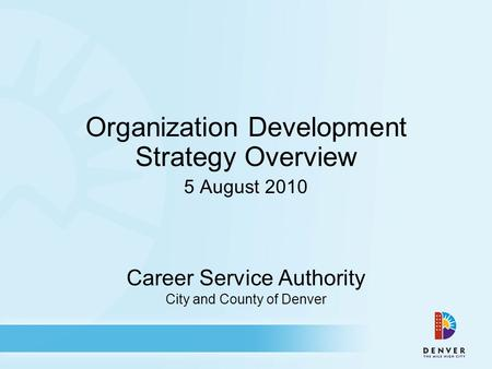 Career Service Authority City and County of Denver Organization Development Strategy Overview 5 August 2010.