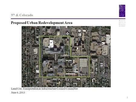 9 th & Colorado Proposed Urban Redevelopment Area 1 Land Use, Transportation & Infrastructure Council Committee June 4, 2013.