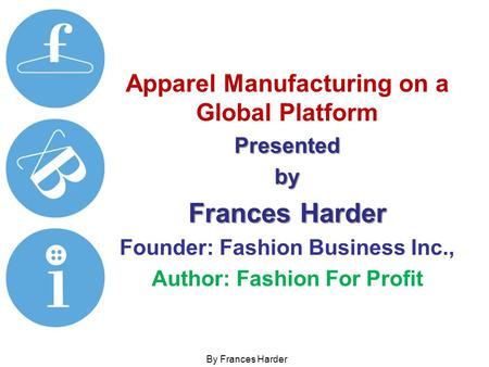 Apparel Manufacturing on a Global PlatformPresentedby Frances Harder Founder: Fashion Business Inc., Author: Fashion For Profit By Frances Harder.