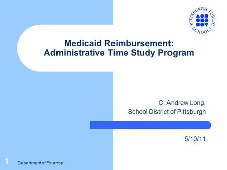 Department of Finance 1 Medicaid Reimbursement: Administrative Time Study Program C. Andrew Long, School District of Pittsburgh 5/10/11.