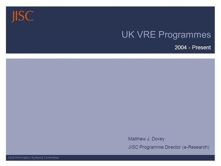 Joint Information Systems Committee UK VRE Programmes 2004 - Present Matthew J. Dovey JISC Programme Director (e-Research)