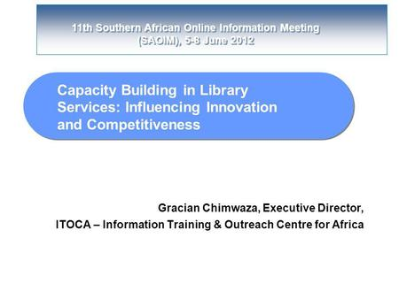 11th Southern African Online Information Meeting (SAOIM), 5-8 June 2012 Capacity Building in Library Services: Influencing Innovation and Competitiveness.