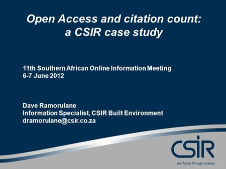 Open Access and citation count: a CSIR case study 11th Southern African Online Information Meeting 6-7 June 2012 Dave Ramorulane Information Specialist,