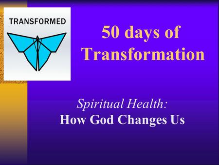 50 days of Transformation Spiritual Health: How God Changes Us.