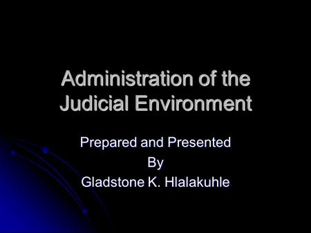 Administration of the Judicial Environment Prepared and Presented By Gladstone K. Hlalakuhle.