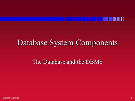 Stephen C. Hayne 1 Database System Components The Database and the DBMS.