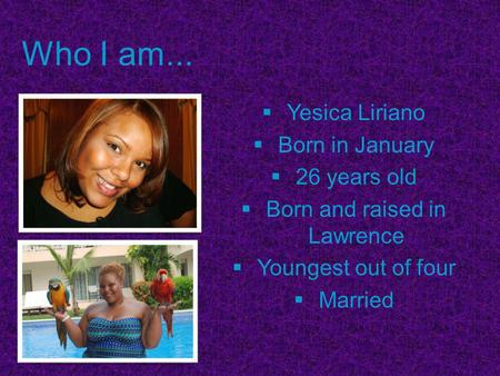 Who I am...  Yesica Liriano  Born in January  26 years old  Born and raised in Lawrence  Youngest out of four  Married.