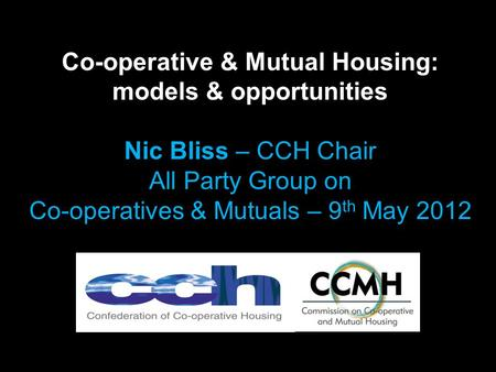 Co-operative & Mutual Housing: models & opportunities Nic Bliss – CCH Chair All Party Group on Co-operatives & Mutuals – 9 th May 2012.