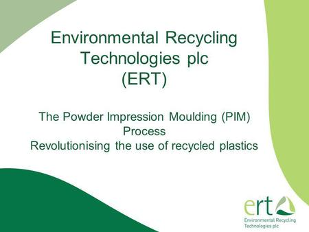 Environmental Recycling Technologies plc (ERT) The Powder Impression Moulding (PIM) Process Revolutionising the use of recycled plastics.