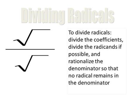 To divide radicals: divide the coefficients, divide the radicands if possible, and rationalize the denominator so that no radical remains in the denominator.