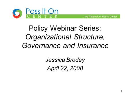 1 Policy Webinar Series: Organizational Structure, Governance and Insurance Jessica Brodey April 22, 2008.