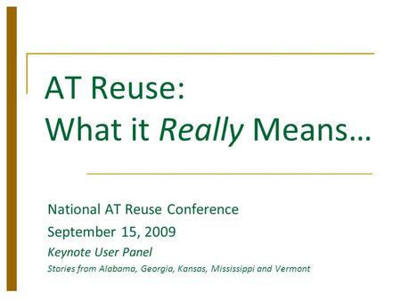 AT Reuse: What it Really Means… National AT Reuse Conference September 15, 2009 Keynote User Panel Stories from Alabama, Georgia, Kansas, Mississippi and.