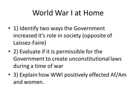World War I at Home 1) Identify two ways the Government increased it's role in society (opposite of Laissez-Faire) 2) Evaluate if it is permissible for.