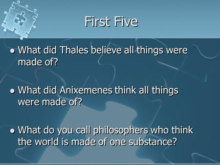 First Five What did Thales believe all things were made of? What did Anixemenes think all things were made of? What do you call philosophers who think.