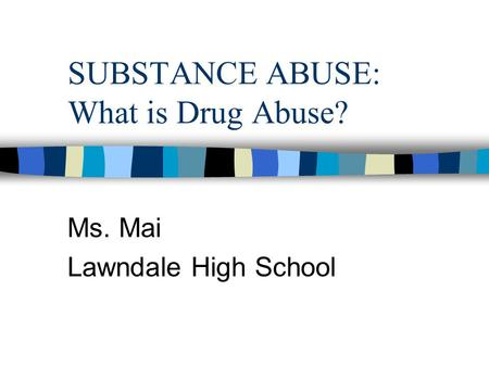 SUBSTANCE ABUSE: What is Drug Abuse? Ms. Mai Lawndale High School.