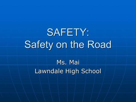 SAFETY: Safety on the Road Ms. Mai Lawndale High School.
