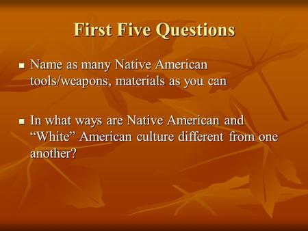 First Five Questions Name as many Native American tools/weapons, materials as you can Name as many Native American tools/weapons, materials as you can.