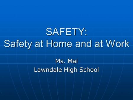 SAFETY: Safety at Home and at Work Ms. Mai Lawndale High School.