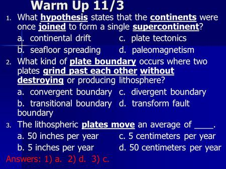 Warm Up 11/3 What hypothesis states that the continents were once joined to form a single supercontinent? a. continental drift		c. plate tectonics b.