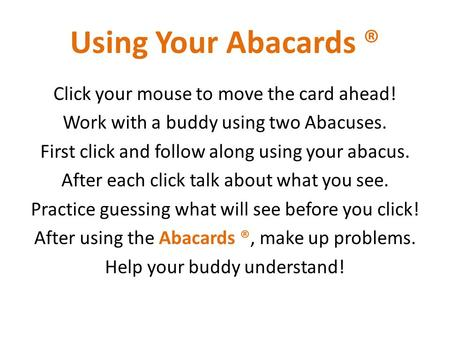 Click your mouse to move the card ahead! Work with a buddy using two Abacuses. First click and follow along using your abacus. After each click talk about.
