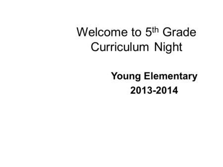 Welcome to 5 th Grade Curriculum Night Young Elementary 2013-2014.