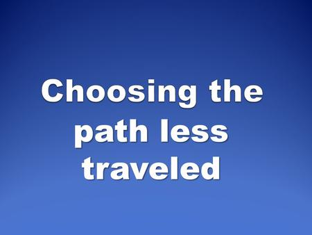 Choosing the path less traveled.