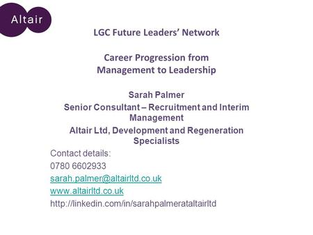 LGC Future Leaders' Network Career Progression from Management to Leadership Sarah Palmer Senior Consultant – Recruitment and Interim Management Altair.
