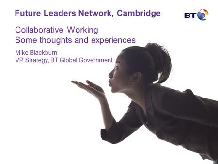 Future Leaders Network, Cambridge Mike Blackburn VP Strategy, BT Global Government Collaborative Working Some thoughts and experiences.