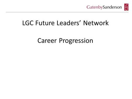 LGC Future Leaders' Network Career Progression. So you want to be a Chief Executive? What does a good Chief Executive look like? What do Elected Members.