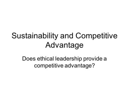 Sustainability and Competitive Advantage Does ethical leadership provide a competitive advantage?