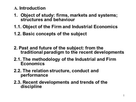 1 A. Introduction 1.Object of study: firms, markets and systems; structures and behaviour 1.1. Object of the Firm and Industrial Economics 1.2. Basic concepts.
