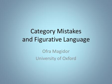 Category Mistakes and Figurative Language Ofra Magidor University of Oxford.