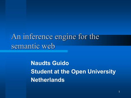 1 An inference engine for the semantic web Naudts Guido Student at the Open University Netherlands.