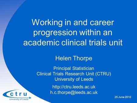 Working in and career progression within an academic clinical trials unit Helen Thorpe Principal Statistician Clinical Trials Research Unit (CTRU) University.