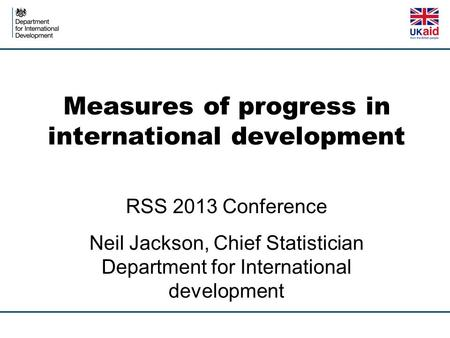Measures of progress in international development RSS 2013 Conference Neil Jackson, Chief Statistician Department for International development.