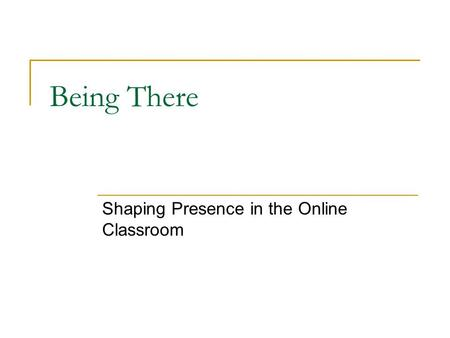 Being There Shaping Presence in the Online Classroom.