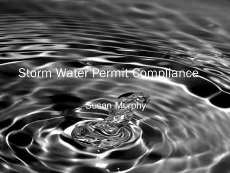 Storm Water Permit Compliance Susan Murphy. Storm Water: To See or Not To See… We submit a Notice of Intent for Coverage (NOI) Prepare and Implement a.