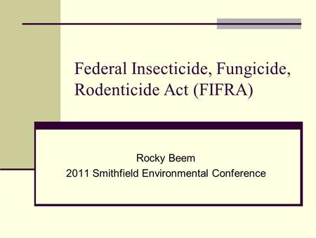 Federal Insecticide, Fungicide, Rodenticide Act (FIFRA) Rocky Beem 2011 Smithfield Environmental Conference.