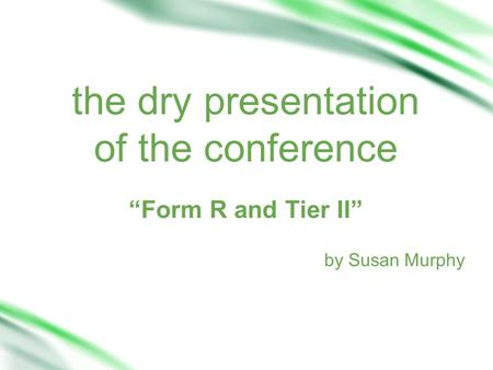 "The dry presentation of the conference ""Form R and Tier II"" by Susan Murphy."